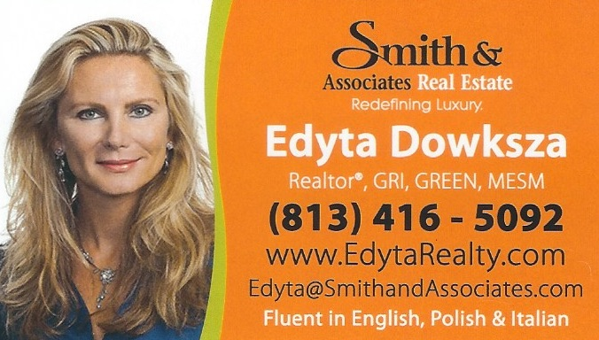 Realtor / Polski Pośrednik Nieruchomości – Pinellas County – Edyta Dowksza Edyta Dowksza Edyta Dowksza Davis – Realtor at Smith & Associates Real Estate 14581 Walsingham Rd., Largo FL 33774 Edyta Dowksza Davis is a licensed realtor in Pinellas County, Florida and she can help you with all your real estate needs. Edyta brings to real estate a unique combination of inter-personal and business skills that has earned her a reputation among clients and colleagues as a genuinely collaborative team player who can be consistently counted on to deliver on commitments and build win-win relationships. She is a consummate professional: she is respected and admired for her integrity, candor, and guidance. Her greatest strength and her passion is bringing people together; she values lasting client and personal relationships. Whether advising sellers to prepare their house for the listing or guiding buyers to find that dream home or investment property, Edyta always focuses on ensuring the right match and serving the needs of her clients. Having lived in Tampa Bay area since the mid-90s, Edyta has a broad local market experience, with a focus in beach, energy-efficient, and waterfront properties. As a business woman, she is driven and decisive with meticulous attention to detail. Prior to real estate, she spent most of her career in corporate sales and management roles in the hospitality and travel industries, as well as not-for-profit conservation programs consulting. Her success is due in large measure to repeat business through customer referrals. Edyta has built her competencies upon her education, a Masters degree in Environmental Science and Management from the University of California and two undergraduate science degrees from the University of South Florida, in all cases graduating with honors. This foundation enables her to put together complex real estate transactions. Besides English, Edyta is fluent in Polish and Italian. Edyta Dowksza Davis jest licencjonowanym pośrednikiem nieruchomości w Pinellas County na Florydzie i może pomóc Ci przy kupnie lub sprzedaży domu. Edyta mówi po polsku. Cell: (813) 416 – 5092 Office: (727) 282 – 1788 Email: edyta@smithandassociates.com www.EdytaRealty.com