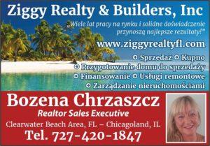 Bozena Chrzaszcz – Realtor Sales Executive at Ziggy Realty & Builders Inc. Clearwater Beach, FL Bozena is licensed Realtor Sales Executive at Ziggy Realty & Builders Inc. She speaks Polishand has 20 years of experience in selling, managing, buying, remodeling and designing homes.Bozena is an expert in homes and condos preparation for sale, what is often overlooked.Change of decoration, minor adjustment are often important factor affecting the price and time of sale.Bozena is highly experienced to get the best deal for your real estate if you are selling, buying or renting.She also offers full service in property management – she can bring checked customer, cleaning service andhandyman services. space Bożena jest licencjonowanym agentem nieruchomosci na terenie całej Florydy. Bożena ma 20 lat doświadczenia w sprzedaży, kupnie, zarządzaniu, remontach i projektach nieruchomości.Jest ekspertem w przygotowywaniu domów i apartamentów do sprzedaży, co często jest pomijane.Zmiana dekoracji i drobne korekty sa często istotnym elementem wpływającym na cenę i czas sprzedaży. Bożena oferuje również pełny serwis w zarządzaniu i wynajmie nieruchomości – szczegółowe sprawdzenie klienta, remonty i serwis sprzątający. Bożena oferuje również pełny serwis przywynajmienieruchomości na wakacje. Bożena mówi po polsku.  (727) 420 – 1847  chrzaszczb1957@gmail.com  www.ziggyrealtyfl.com  www.mojafloryda.com